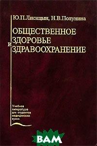 Купить Общественное здоровье и здравоохранение, Медицина, Ю. П. Лисицын, Н. В. Полунина, 5-225-04552-9