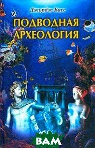 Купить Подводная археология. Древние народы и страны, ЦЕНТРПОЛИГРАФ, Джордж Басс, 5-9524-0299-2