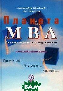 Купить Планета MBA. Бизнес-школы. Взгляд изнутри, Олимп-Бизнес, Стьюарт Крейнер, Дэз Дирлов, 5-901028-58-9