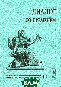 Купить Диалог со временем. Альманах интеллектуальной истории, 10, 2003, Неизвестный, 5-354-00418-7