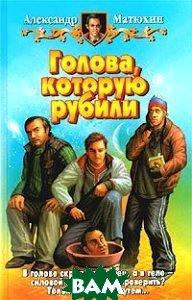 Купить Голова, которую рубили, Альфа-книга, Армада, Александр Матюхин, 5-93556-316-9