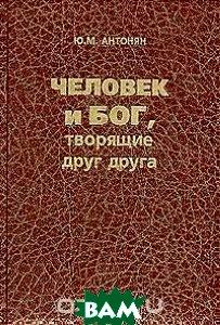 Купить Человек и Бог, творящие друг друга, ЛОГОС, Ю. М. Антонян, 5-94010-201-8