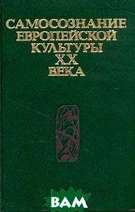 Купить Самосознание европейской культуры XX века, Издательство политической литературы, 5-250-01281-7