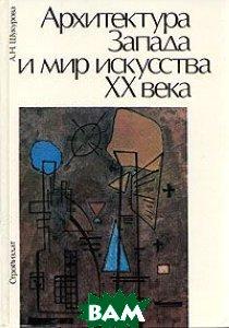 Архитектура Запада и мир искусства ХХ века, Стройиздат, А. Н. Шакурова, 5-274-00198-X  - купить со скидкой
