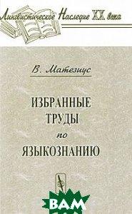 Купить В. Матезиус. Избранные труды по языкознанию, Едиториал УРСС, 978-5-354-01220-6