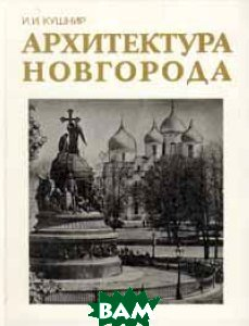Архитектура Новгорода, Стройиздат, И. И. Кушнир, 5-274-01170-5  - купить со скидкой