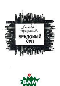 Купить Бредовый суп, Лимбус Пресс, Слава Бродский, 5-8370-0090-9