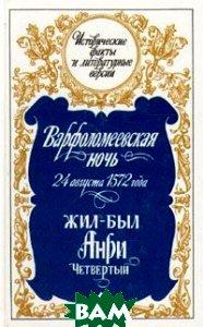 Купить Варфоломеевская ночь 24 августа 1572 года. Жил-был Анри Четвертый, ЛЕНИЗДАТ, 5-289-01712-7