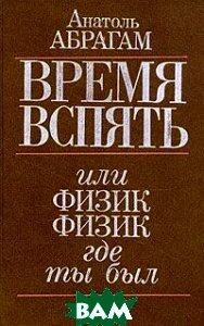 Купить Время вспять, или физик, физик, где ты был, Главная редакция физико-математической литературы издательства Наука, А. Абрагам, 5-02-014712-5