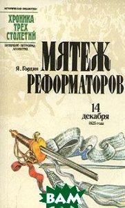 Купить Мятеж реформаторов 14 декабря 1825 года, ЛЕНИЗДАТ, Я. Гордин, 5-289-00263-4