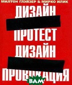 Купить Дизайн-протест, дизайн-провокация, РИП-Холдинг, Милтон Глэйзер, Мирко Илик, 5-900045-82-X