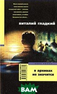 Купить В архивах не значится, ЦЕНТРПОЛИГРАФ, Виталий Гладкий, 5-9524-2047-8