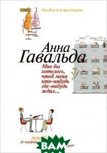 Купить Мне бы хотелось, чтоб меня кто-нибудь где-нибудь ждал: Сборник новелл, Флюид / FreeFly, Анна Гавальда, 978-5-98358-211-8