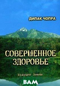 Купить Совершенное здоровье, Будущее Земли, Дипак Чопра, 5-94432-048-6