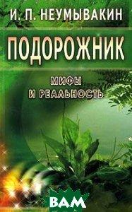 Купить Подорожник: мифы и реальность, Диля, Неумывакин Иван Павлович, 5-88503-412-5
