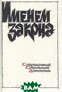 Купить Именем закона. Современный советский детектив. 1991, Советский писатель. Москва, 5-265-01741-0