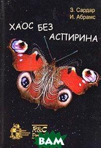 Купить Хаос без аспирина, НИЦ Регулярная и хаотическая динамика, Институт компьютерных исследований, З. Сардар, И. Абрамс, 5-93972-539-2