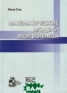 Купить Математические модели морфогенеза, НИЦ Регулярная и хаотическая динамика, Институт компьютерных исследований, Рене Том, 5-93972-532-5