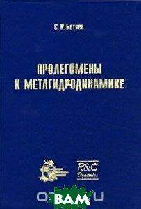 Купить Пролегомены к метагидродинамике, НИЦ Регулярная и хаотическая динамика, Институт компьютерных исследований, С. К. Бетяев, 5-93972-425-6