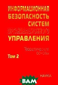 Купить Информационная безопасность систем организационного управления. Теоретические основы. В 2 томах. Том 2, Наука, 5-02-034147-9