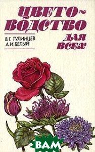 Купить Цветоводство для всех, Стройиздат, В. Г. Тулинцев, А. И. Белый, 5-274-02162-X