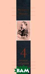 Купить Фридрих Ницше. Полное собрание сочинений в 13 томах. Том 4. Так говорил Заратустра. Книга для всех и ни для кого, Культурная Революция, Ницше Фридрих Вильгельм, 978-5-250-06018-9