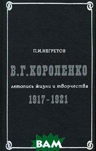 Купить В. Г. Короленко. Летопись жизни и творчества. 1917-1921, КНИГА, П. И. Негретов, 5-212-00315-6