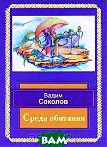 Купить Среда обитания. Избранные стихотворения, ИТРК, Вадим Соколов, 5-88010-232-7