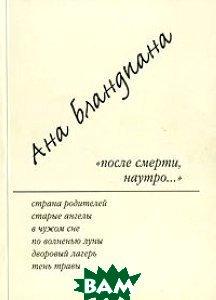 Купить После смерти, наутро..., Критерион, Ана Бландиана, 978-5-901337-28-8