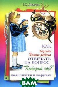 Купить Как научить Вашего ребенка отвечать на вопрос` Который час?` по-английски и по-русски, Грамотей, Т. С. Демина, 5-89769-195-9