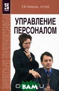 Купить Управление персоналом, ИНФРА-М, Т. В. Зайцева, А. Т. Зуб, 978-5-16-002614-5