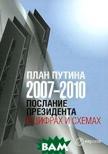 Купить План Путина 2007-2010. Послание Президента в цифрах и схемах, Европа, 978-5-9739-0140-0