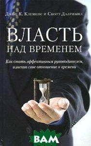 Купить Власть над временем. Как стать эффективным руководителем, изменив свое отношение к времени, Добрая книга, Джон К. Клеменс и Скотт Далримпл, 978-5-98124-236-6