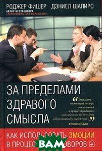 Купить За пределами здравого смысла. Как использовать эмоции в процессе переговоров, Добрая книга, Роджер Фишер, Дэниел Шапиро, 978-5-98124-188-8