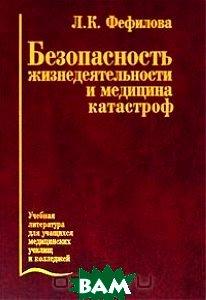 Купить Безопасность жизнедеятельности и медицина катастроф, Медицина, Л. К. Фефилова, 5-225-04677-0