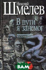 Николай Шмелев. Собрание сочинений. Том 3. В пути я занемог. Воспоминания