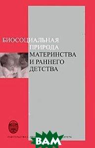 Купить Биосоциальная природа материнства и раннего детства, Издательство Санкт-Петербургского университета, 978-5-288-04261-4