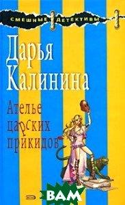Ателье царских прикидов, ЭКСМО, Дарья Калинина, 978-5-699-26596-1  - купить со скидкой