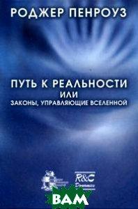 Купить Путь к реальности, или Законы, управляющие Вселенной, Институт компьютерных исследований, НИЦ Регулярная и хаотическая динамика, Роджер Пенроуз, 978-5-93972-618-4