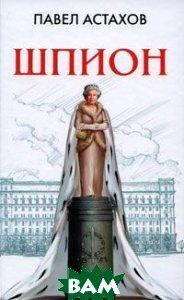 Купить Шпион (изд. 2008 г. ), ЭКСМО, Павел Астахов, 978-5-699-28265-4