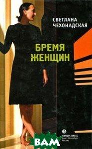 Купить Бремя женщин, Издательство К. Тублина, Светлана Чехонадская, 978-5-8370-0496-4