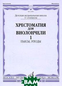 Хрестоматия для виолончели. 1-2 классы ДМШ. Часть 1. Пьесы, этюды