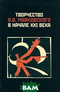 Купить Творчество В. В. Маяковского в начале XXI века, ИМЛИ РАН, 978-5-9208-0294-1