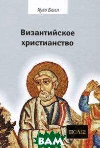 Купить Византийское христианство, Владимир Даль, Хуго Балл, 978-5-93615-058-6