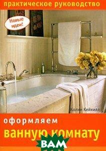 Купить Оформляем ванную комнату. Практическое руководство, НИОЛА-ПРЕСС, Колин Кейхилл, 978-5-366-00339-1