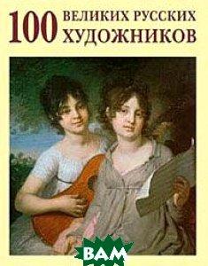 Купить 100 великих русских художников, БЕЛЫЙ ГОРОД, Ю. А. Астахов, 978-5-7793-1530-2