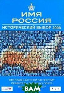 Купить Имя Россия. Исторический выбор 2008, АСТ, Астрель, 978-5-17-055135-4