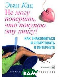 Купить Не могу поверить, что покупаю эту книгу! Как знакомиться и флиртовать в интернете, Добрая книга, Эван Кац, 978-5-98124-309-7