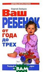 Купить Ваш ребенок от года до трех. Первый шаг и первый вопрос вашего ребенка, У-ФАКТОРИЯ, Сергей Зайцев, 978-5-9757-0174-9