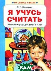 Купить Я учусь считать. Рабочая тетрадь для детей 3-4 лет, Ювента, Л. В. Игнатьева, 978-5-85429-368-6